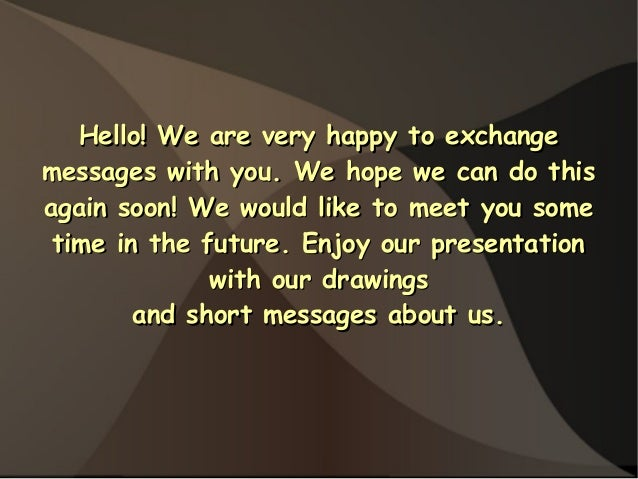 Hello! We are very happy to exchangemessages with you. We hope we can do thisagain soon! We would like to meet you some ti...