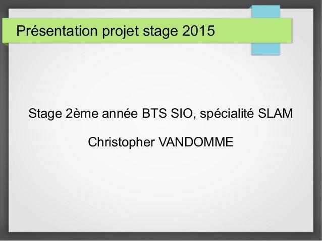 Présentation projet stage 2015 Stage 2ème année BTS SIO, spécialité SLAM Christopher VANDOMME