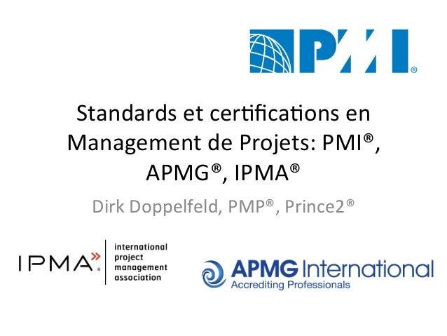 Standards  et  cer+fica+ons  en   Management  de  Projets:  PMI®,   APMG®,  IPMA®   Dirk  Doppelfeld,...