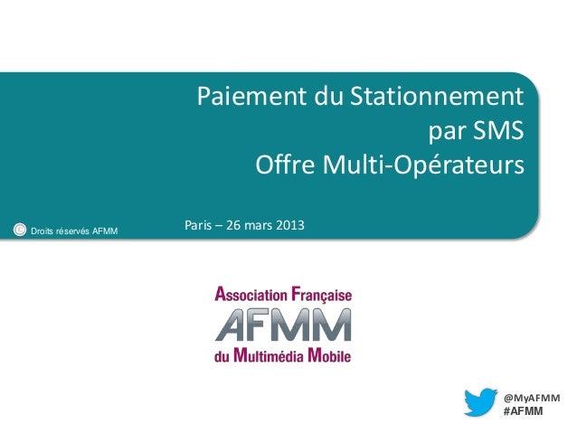 TITRE  Paiement du Stationnement LIEU par SMS Offre Multi-Opérateurs Droits réservés AFMM  Paris – 26 mars 2013  @MyAFMM #...