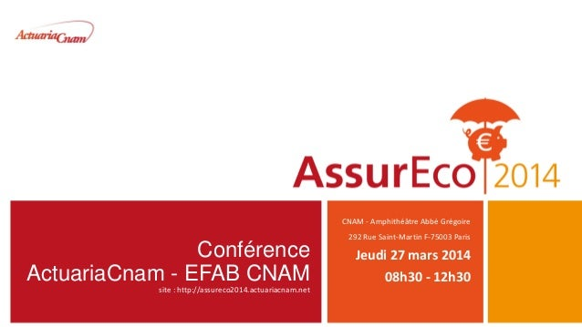 Conférence ActuariaCnam - EFAB CNAM site : http://assureco2014.actuariacnam.net CNAM - Amphithéâtre Abbé Grégoire 292 Rue ...
