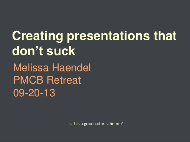 Creating presentations that don't suck Melissa Haendel PMCB Retreat 09-20-13 Is this a good color scheme?