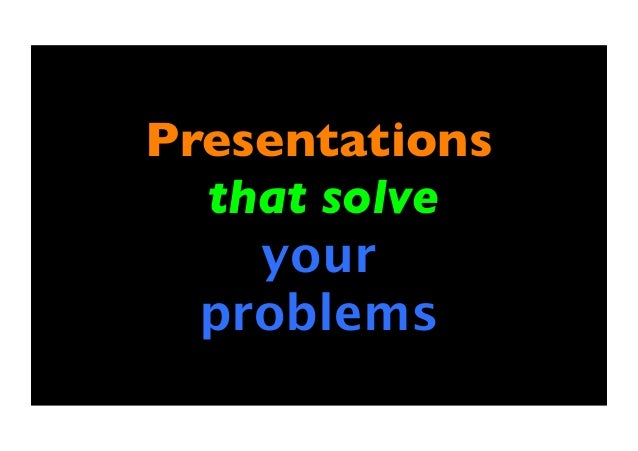 Presentations that solve your problems