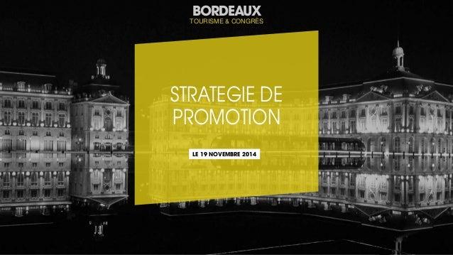 P.1  BORDEAUX  BORDEAUX  TOURISME & CONGRÈS  TOURISME & CONGRÈS  STRATEGIE DE  PROMOTION  LE 19 NOVEMBRE 2014
