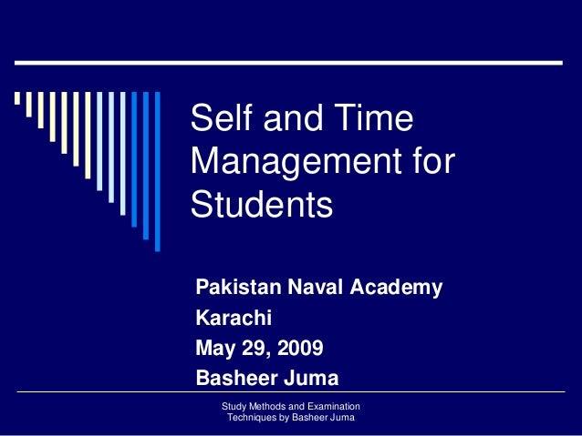 Self and Time Management for Students Pakistan Naval Academy Karachi May 29, 2009 Basheer Juma Study Methods and Examinati...