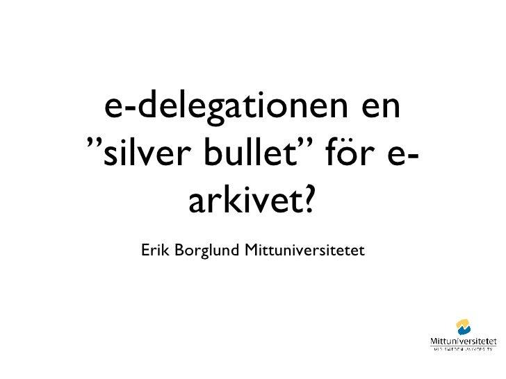 """e-delegationen en """"silver bullet"""" för e-arkivet? <ul><li>Erik Borglund Mittuniversitetet </li></ul>"""