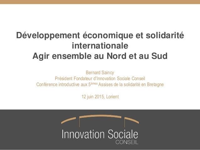 Développement économique et solidarité internationale Agir ensemble au Nord et au Sud Bernard Saincy Président Fondateur d...
