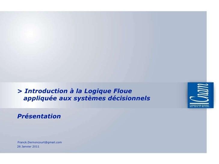 >  Introduction à la Logique Floue   appliquée aux systèmes décisionnels  Présentation 26 Janvier 2011 [email_address]