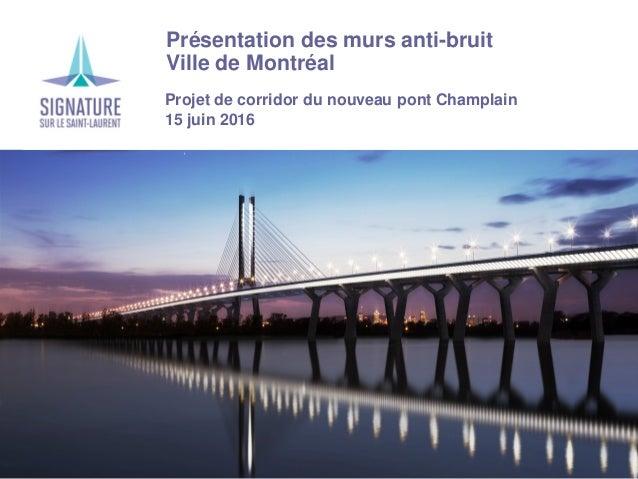 › Présentation des murs anti-bruit › Ville de Montréal Projet de corridor du nouveau pont Champlain 15 juin 2016