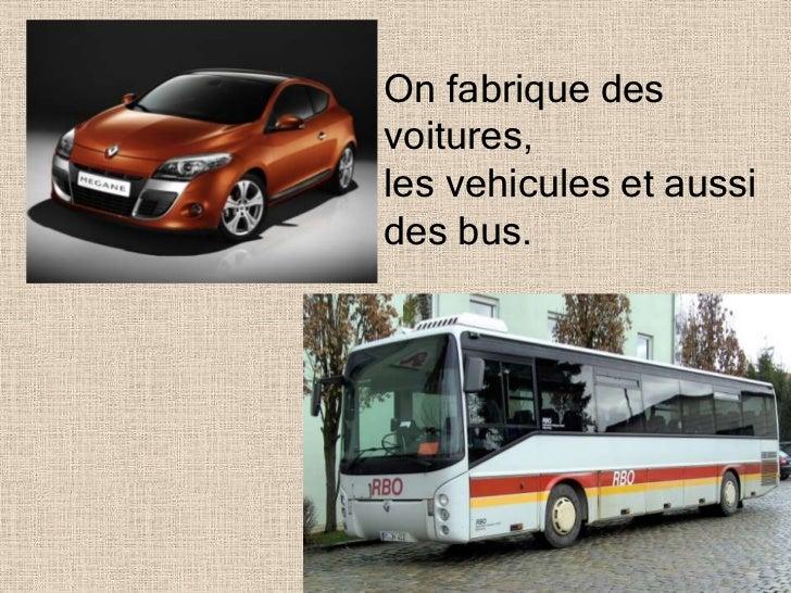 On fabrique desvoitures,les vehicules et aussides bus.
