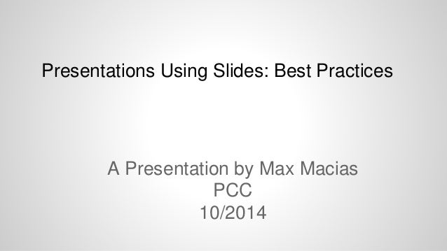 Presentations Using Slides: Best Practices  A Presentation by Max Macias  PCC  10/2014