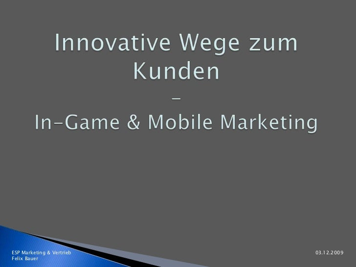 Innovative Wege zum Kunden<br />-In-Game & Mobile Marketing<br />ESP Marketing & Vertrieb							            03.12.2009 Fel...
