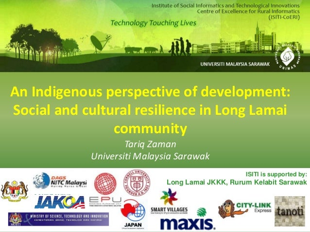 An Indigenous perspective of development: Social and cultural resilience in Long Lamai community Tariq Zaman Universiti Ma...