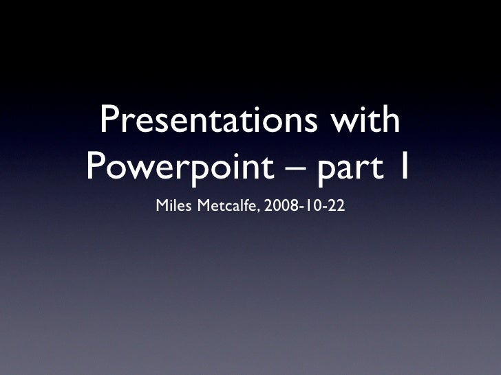 Presentations with Powerpoint – part 1     Miles Metcalfe, 2008-10-22