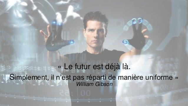 « Le futur est déjà là. Simplement, il n'est pas réparti de manière uniforme » William Gibson