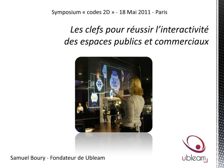 Symposium «codes 2D» - 18 Mai 2011 - Paris<br />Les clefs pour réussir l'interactivité <br />des espaces publics et comm...