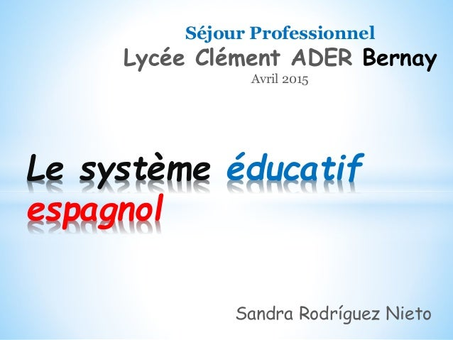 Le système éducatif espagnol Séjour Professionnel Lycée Clément ADER Bernay Avril 2015 Sandra Rodríguez Nieto