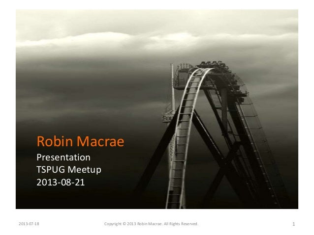 2013-07-18 Copyright © 2013 Robin Macrae. All Rights Reserved. 1 Robin Macrae Presentation TSPUG Meetup 2013-08-21