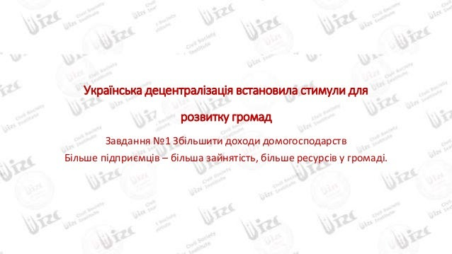 Українська децентралізація встановила стимули для розвитку громад Завдання №1 Збільшити доходи домогосподарств Більше підп...