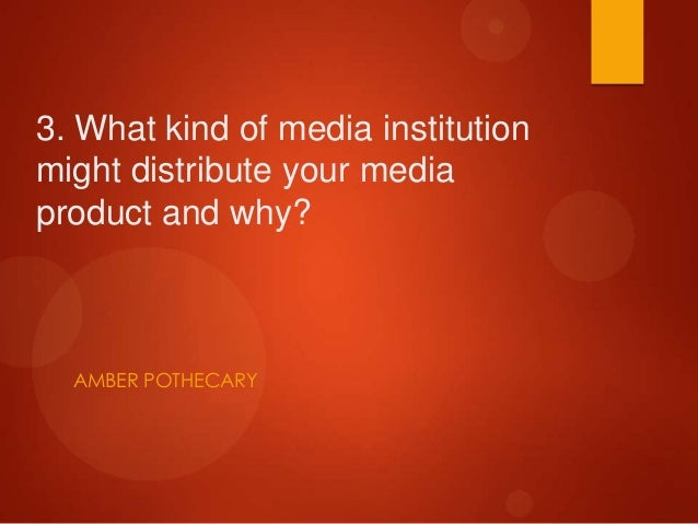 3. What kind of media institutionmight distribute your mediaproduct and why?  AMBER POTHECARY