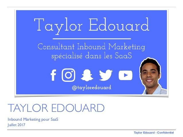 Taylor Edouard - Confidentiel Inbound Marketing pour SaaS Juillet 2017 TAYLOR EDOUARD