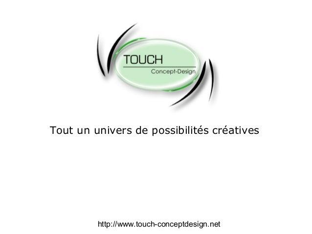 Tout un univers de possibilités créatives http://www.touch-conceptdesign.net