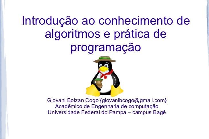 Introdução ao conhecimento de     algoritmos e prática de          programação    Giovani Bolzan Cogo {giovanibcogo@gmail....