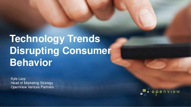 @kyleplacy Technology Trends Disrupting Consumer Behavior Kyle Lacy Head of Marketing Strategy OpenView Venture Partners
