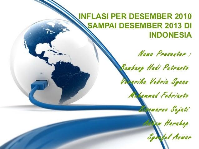 INFLASI PER DESEMBER 2010 SAMPAI DESEMBER 2013 DI INDONESIA  Nama Presenter : Bambang Hadi Putranto Verarika Vebria Syaan ...