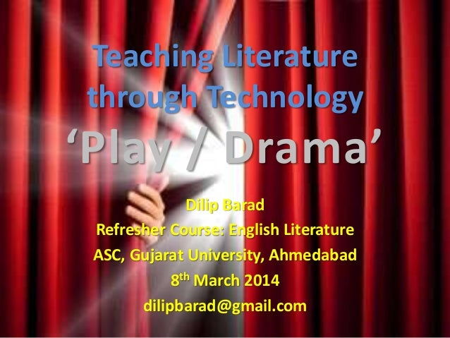 Teaching Literature through Technology 'Play / Drama' Dilip Barad Refresher Course: English Literature ASC, Gujarat Univer...