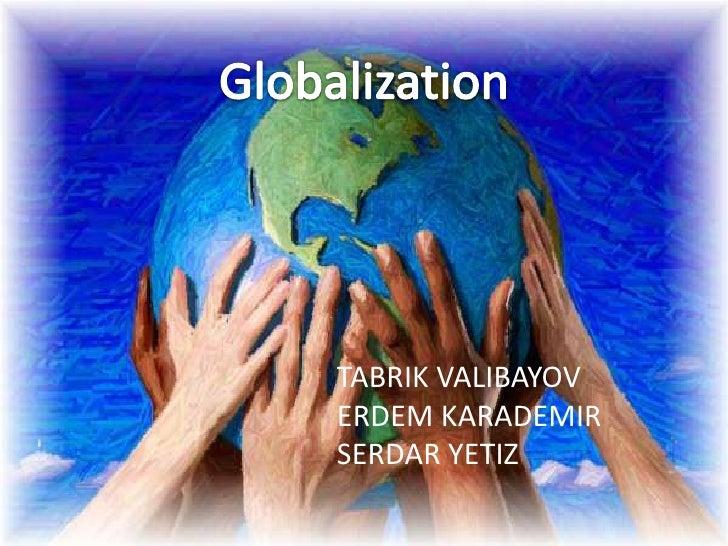 Globalization<br />TABRIK VALIBAYOV<br />ERDEM KARADEMIR<br />SERDAR YETIZ<br />