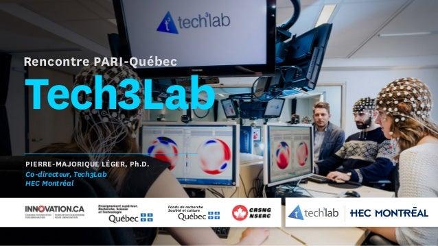 Tech3Lab PIERRE-MAJORIQUE LÉGER, Ph.D. Co-directeur, Tech3Lab HEC Montréal Rencontre PARI-Québec