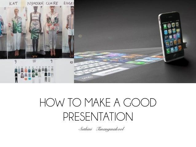 HOW TO MAKE A GOOD   PRESENTATION      Suthini Tanangsnakool!