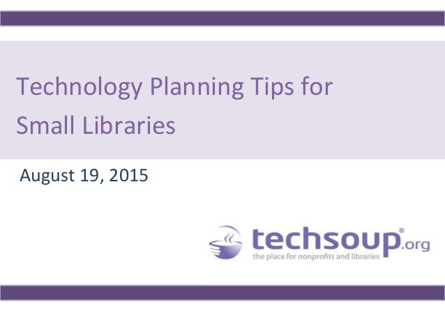Technology Planning Tips for Small Libraries August 19, 2015