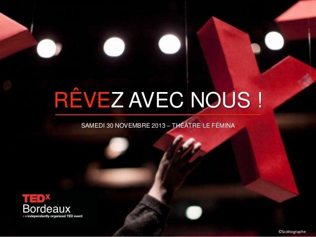 RÊVEZ AVEC NOUS ! SAMEDI 30 NOVEMBRE 2013 – THÉÂTRE LE FÉMINA  www.tedxbordeaux.com ©Scottographe