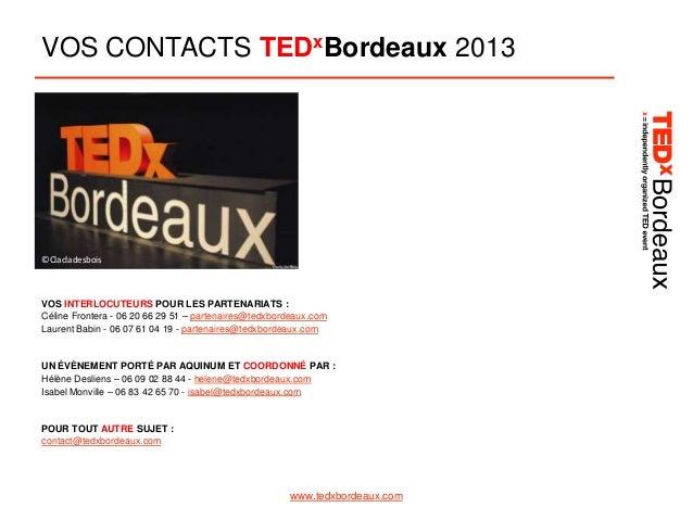 VOS CONTACTS TEDxBordeaux 2013  ©Clacladesbois  VOS INTERLOCUTEURS POUR LES PARTENARIATS : Céline Frontera - 06 20 66 29 5...