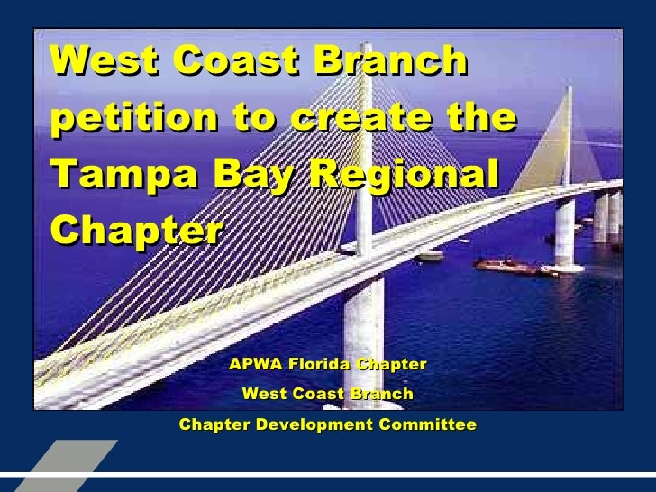 West Coast Branch petition to create the Tampa Bay Regional Chapter APWA Florida Chapter West Coast Branch Chapter Develop...