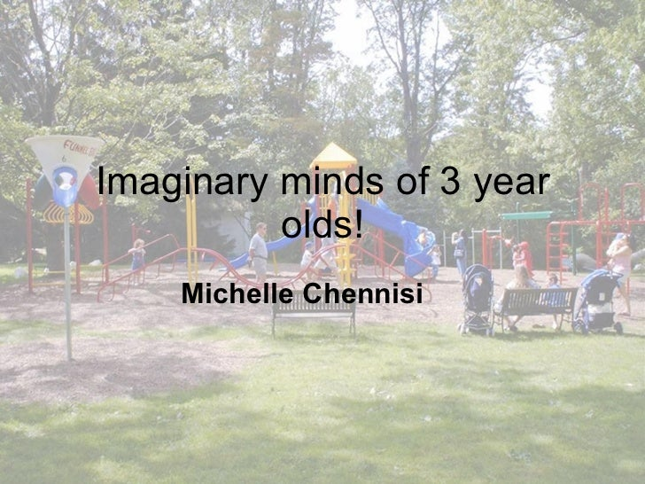 Imaginary minds of 3 year olds! Michelle Chennisi