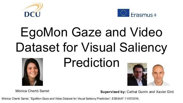 "Mònica Chertó Sarret, ""EgoMon Gaze and Video Dataset for Visual Saliency Prediction"". ESEIAAT 11/07/2016. EgoMon Gaze and ..."