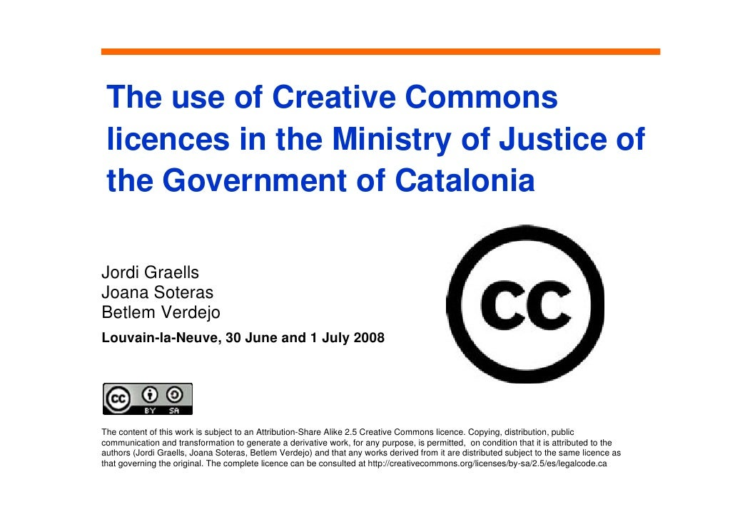 The use of Creative Commons  licences in the Ministry of Justice of  the Government of Catalonia  Jordi Graells Joana Sote...