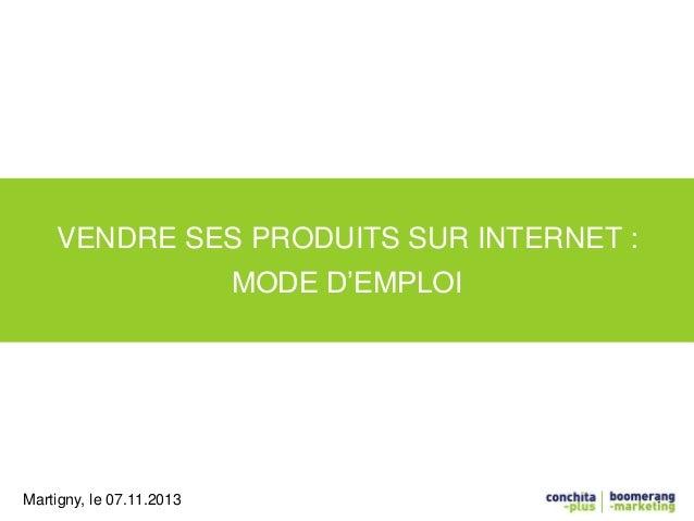 VENDRE SES PRODUITS SUR INTERNET :  MODE D'EMPLOI  Martigny, le 07.11.2013