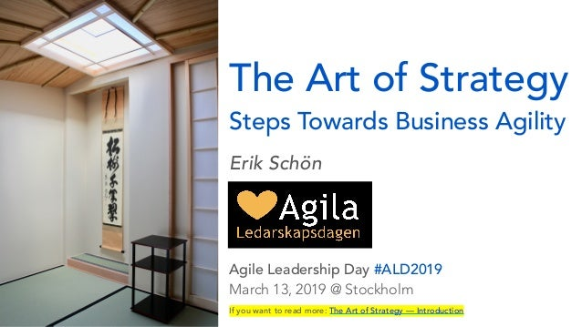 The Art of Strategy Steps Towards Business Agility Erik Schön  Agile Leadership Day #ALD2019 March 13, 2019 @ Stockholm...