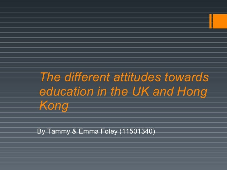 The different attitudes towards education in the UK and Hong Kong By Tammy & Emma Foley (11501340)