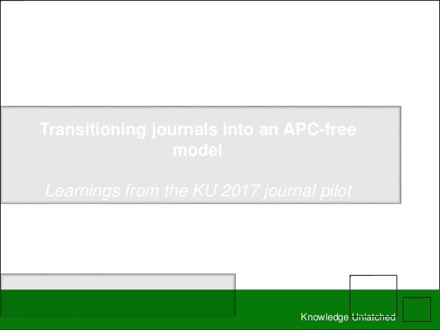 Knowledge Unlatched Transitioning journals into an APC-free model Learnings from the KU 2017 journal pilot