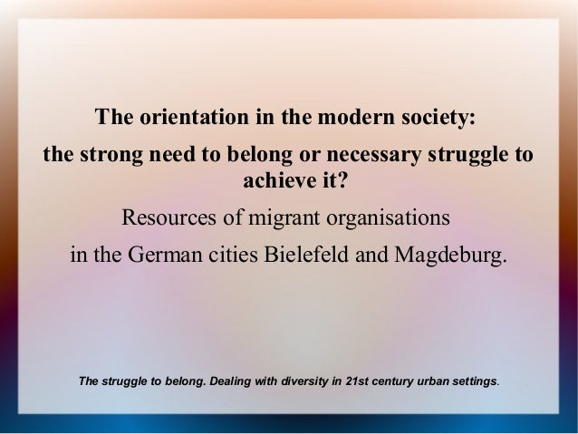 The orientation in the modern society:the strong need to belong or necessary struggle to                    achieve it?   ...