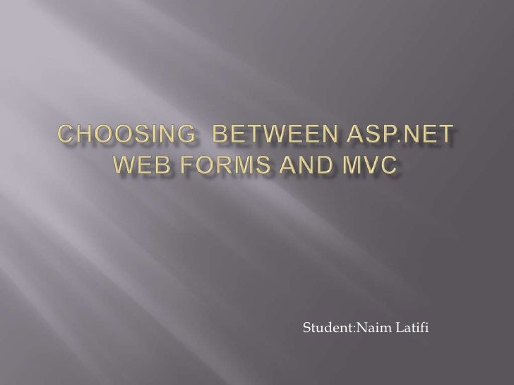 Choosing  between asp.net web forms and mvc<br />Student:Naim Latifi<br />