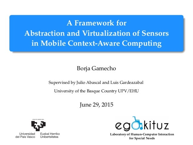 A Framework for Abstraction and Virtualization of Sensors in Mobile Context-Aware Computing Borja Gamecho Supervised by Ju...