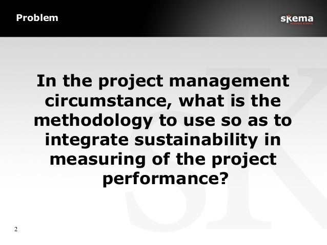 Problem In the project management circumstance, what is the methodology to use so as to integrate sustainability in measur...