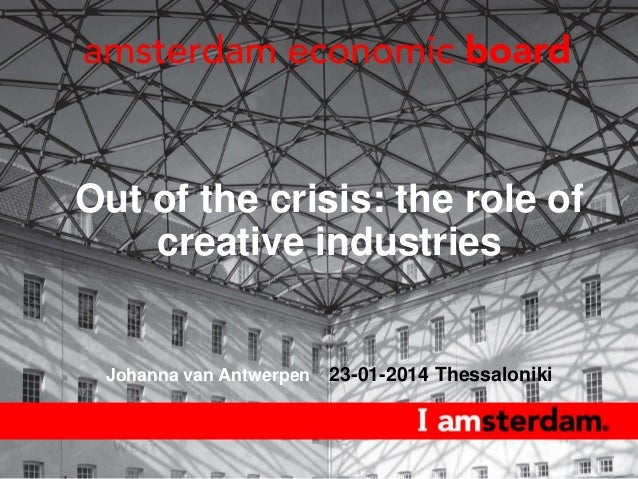 Out of the crisis: the role of creative industries  Johanna van Antwerpen  23-01-2014 Thessaloniki