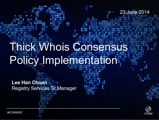 Text #ICANN50 Thick Whois Consensus Policy Implementation 23 June 2014 Lee Han Chuan Registry Services Sr Manager